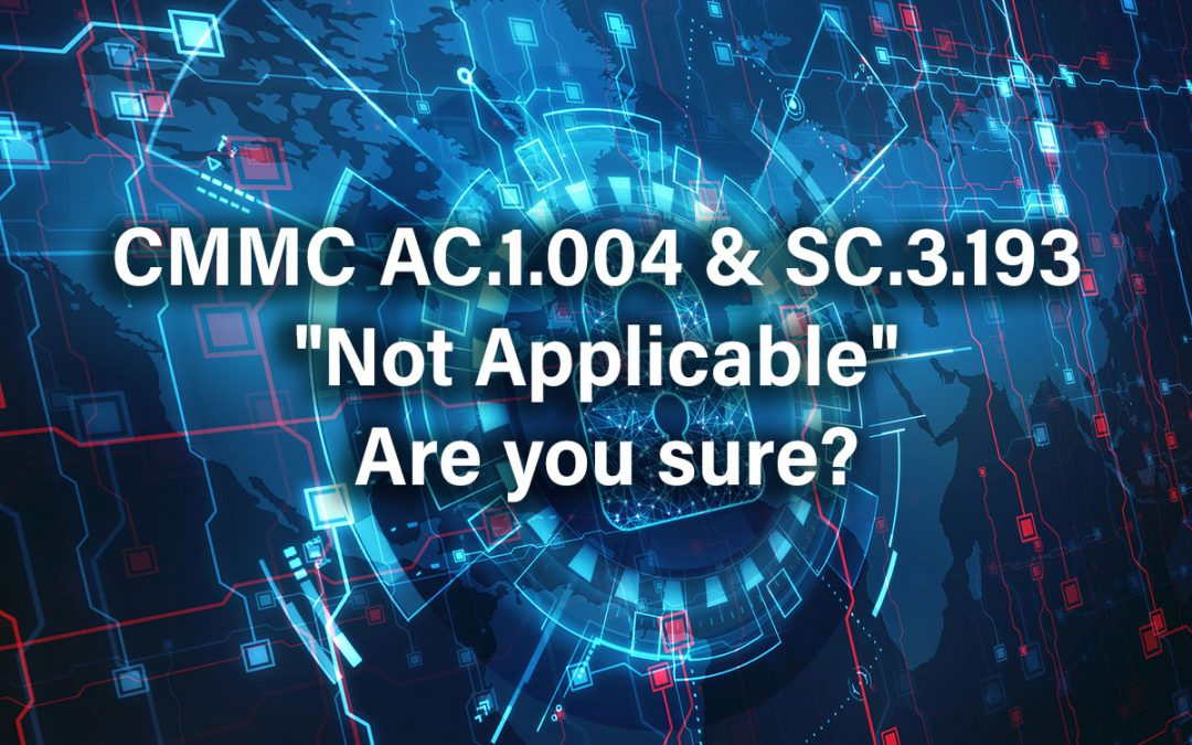 "CMMC AC.1.004 & SC.3.193 ""Not Applicable"" Are you sure?"